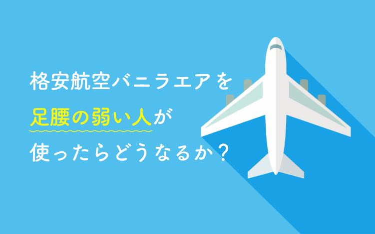 【検証】バニラエア航空を足腰の弱い人が利用したらどうなるか?