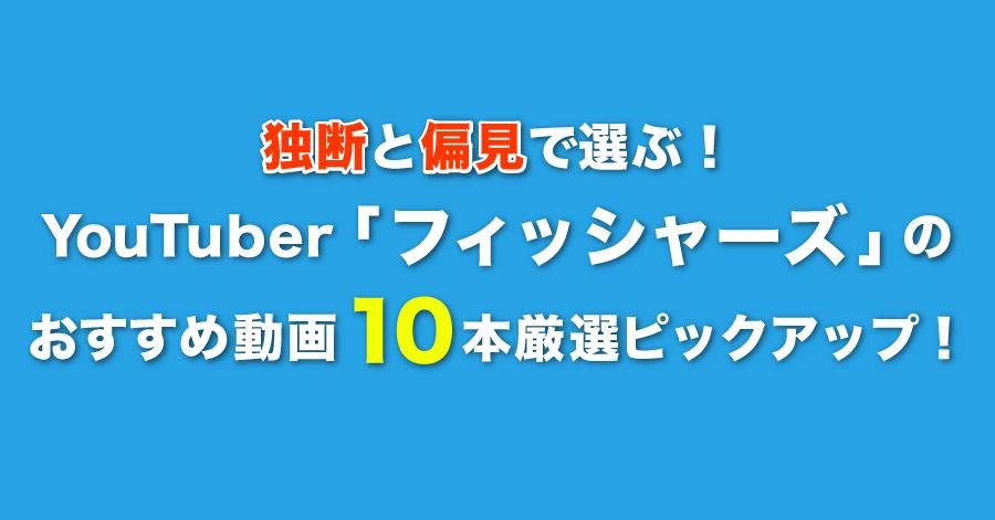 独断と偏見で選ぶ!YouTuber「フィッシャーズ」のおすすめ動画10本を厳選ピックアップ!
